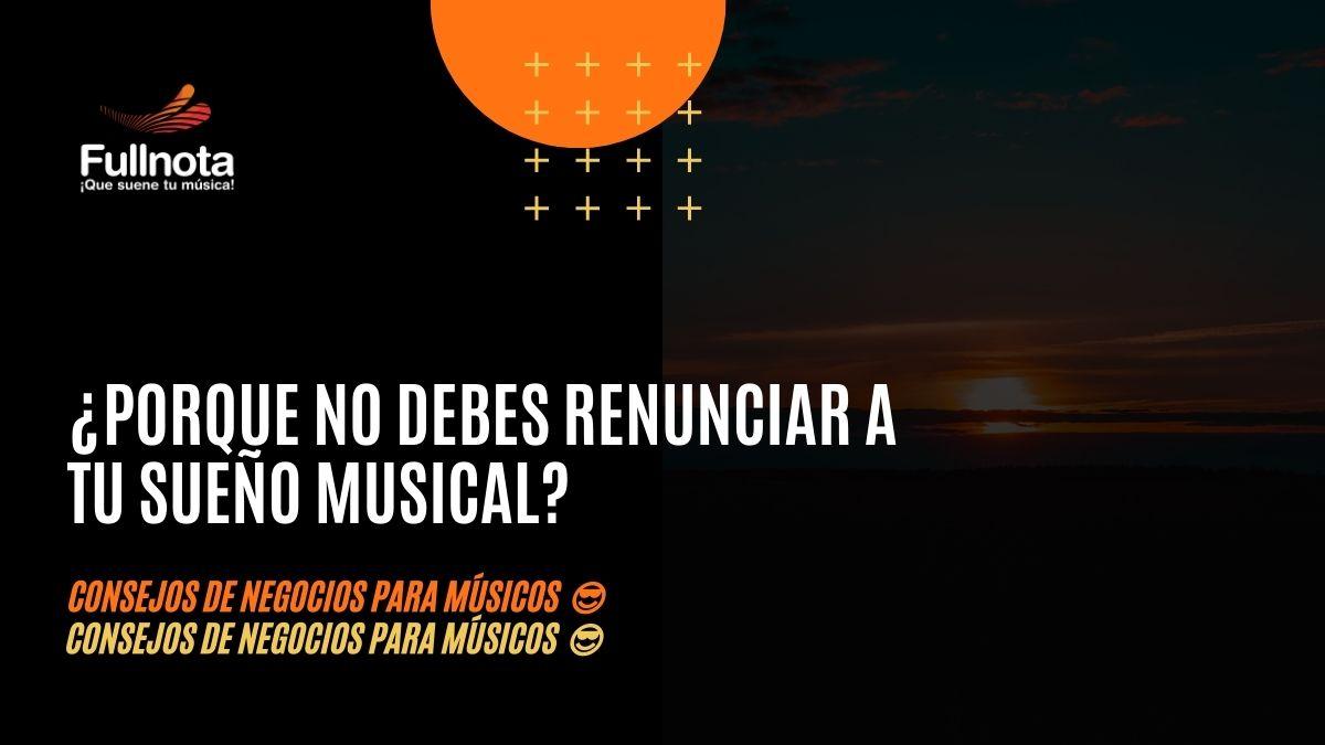¿Porque no debes renunciar a tu sueño musical? - Consejos de negocios para músicos